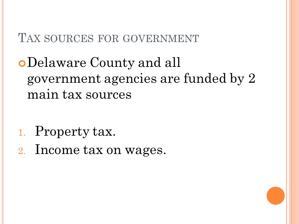 T AX SOURCES FOR GOVERNMENT Delaware County and all government agencies are funded by 2 main tax sources 1. Property tax. 2. Income tax on wages.
