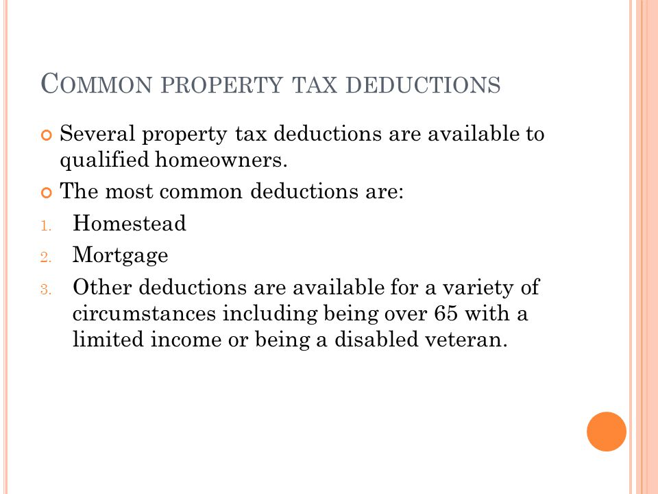 C OMMON PROPERTY TAX DEDUCTIONS Several property tax deductions are available to qualified homeowners. The most common deductions are: 1. Homestead 2.