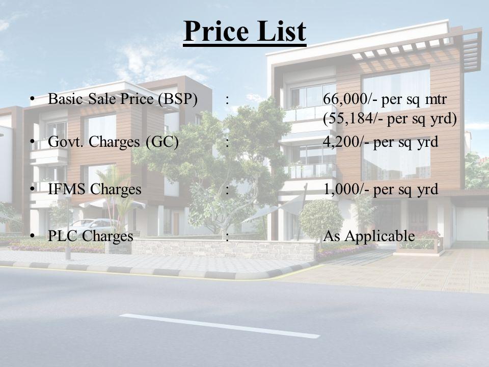 Price List Basic Sale Price (BSP):66,000/- per sq mtr (55,184/- per sq yrd) Govt. Charges (GC):4,200/- per sq yrd IFMS Charges:1,000/- per sq yrd PLC