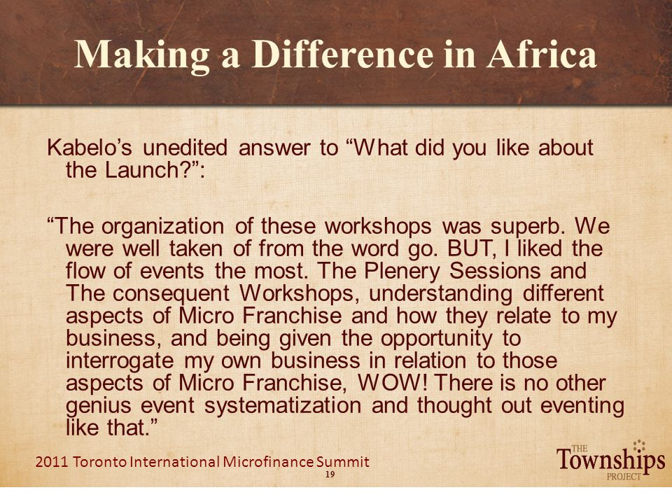 19 2011 Toronto International Microfinance Summit Making a Difference in Africa Kabelo's unedited answer to What did you like about the Launch : The organization of these workshops was superb.