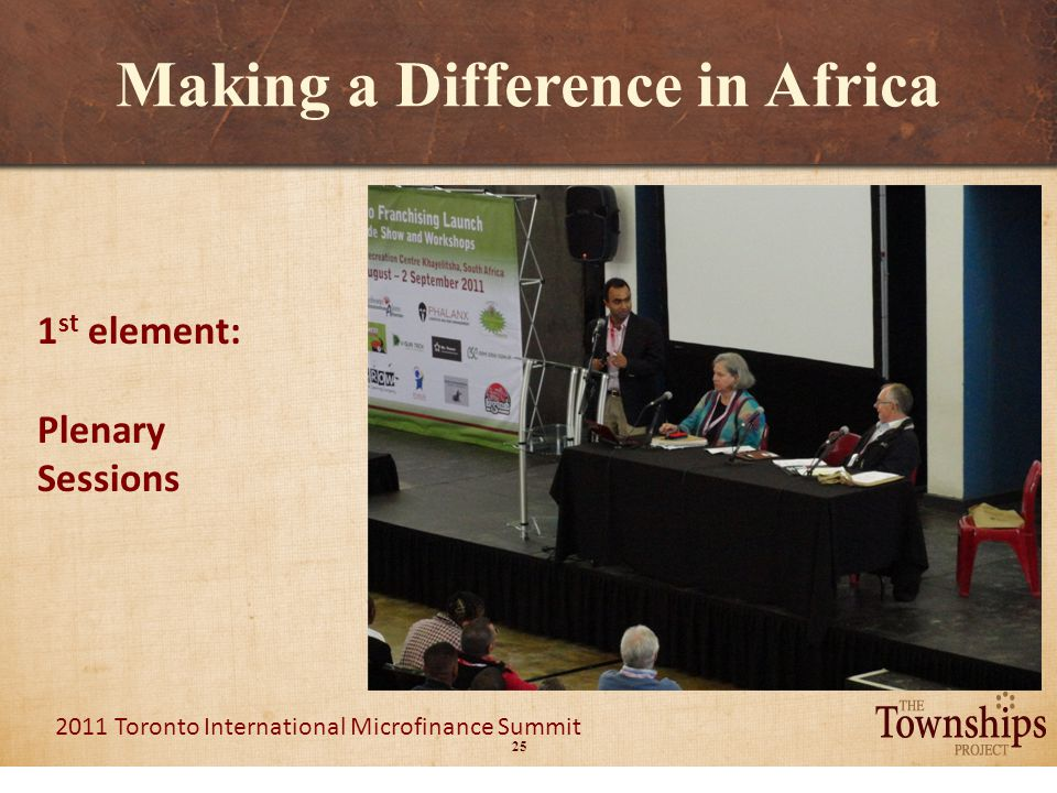 25 2011 Toronto International Microfinance Summit Making a Difference in Africa 1 st element: Plenary Sessions