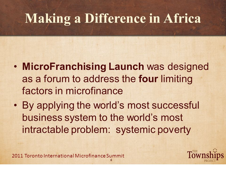 6 2011 Toronto International Microfinance Summit Making a Difference in Africa MicroFranchising Launch was designed as a forum to address the four limiting factors in microfinance By applying the world's most successful business system to the world's most intractable problem: systemic poverty