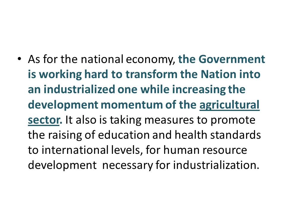 As for the national economy, the Government is working hard to transform the Nation into an industrialized one while increasing the development momentum of the agricultural sector.