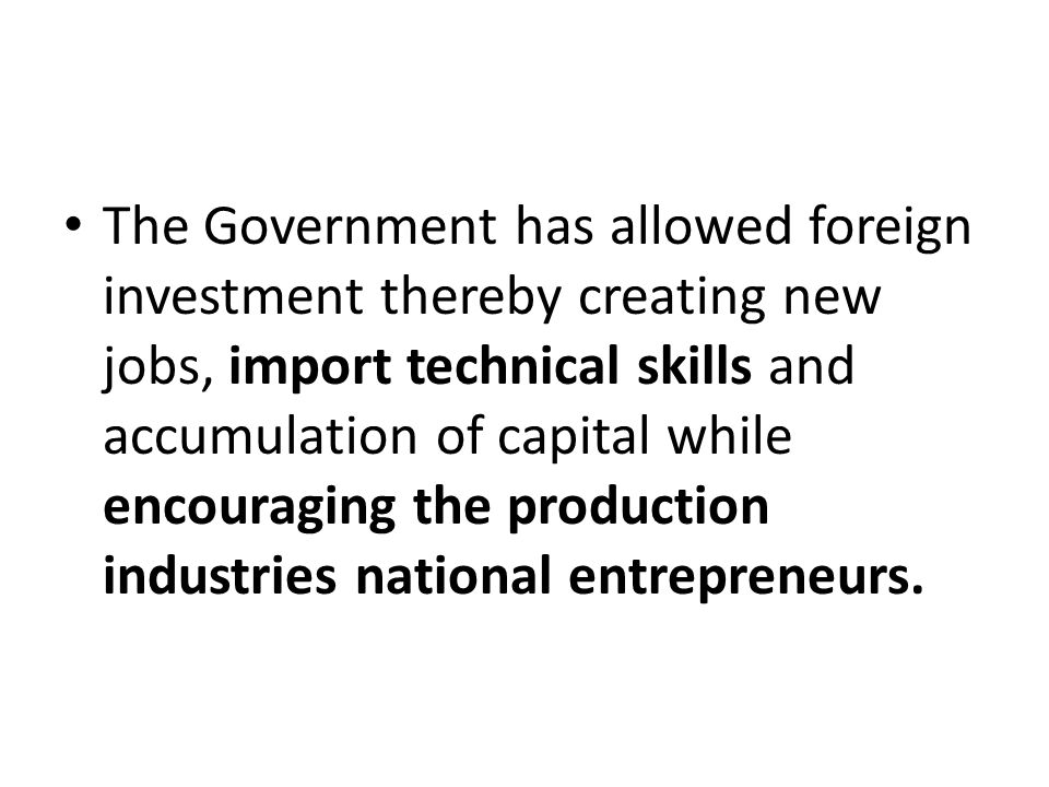 The Government has allowed foreign investment thereby creating new jobs, import technical skills and accumulation of capital while encouraging the production industries national entrepreneurs.