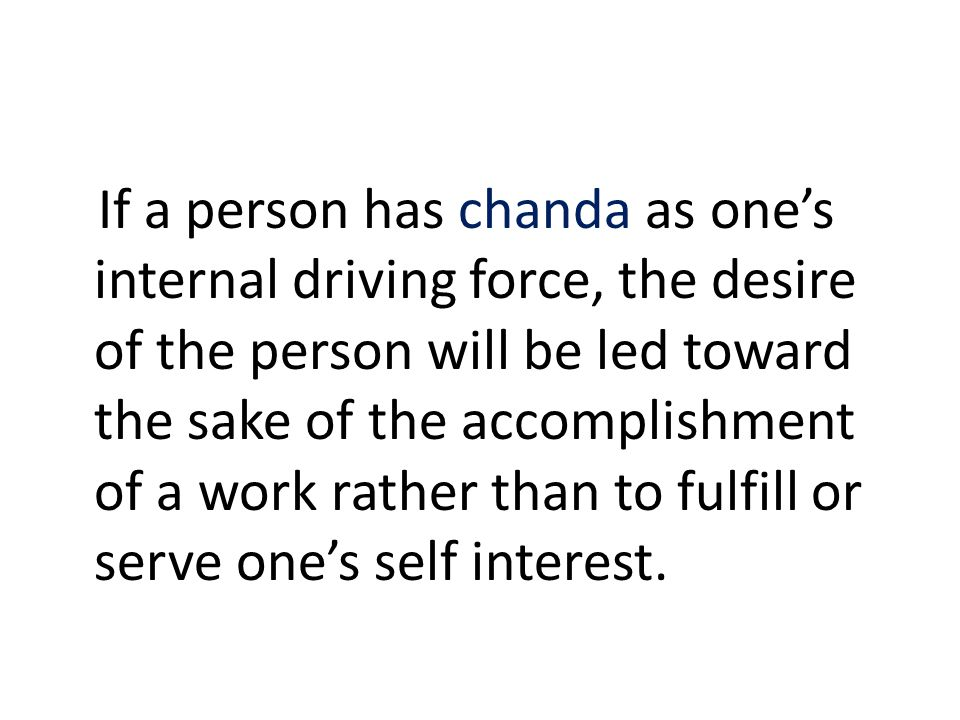 If a person has chanda as one's internal driving force, the desire of the person will be led toward the sake of the accomplishment of a work rather than to fulfill or serve one's self interest.