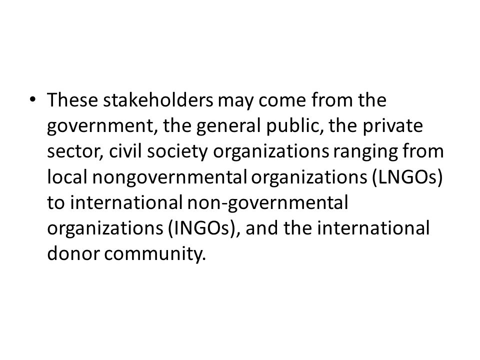 These stakeholders may come from the government, the general public, the private sector, civil society organizations ranging from local nongovernmental organizations (LNGOs) to international non-governmental organizations (INGOs), and the international donor community.