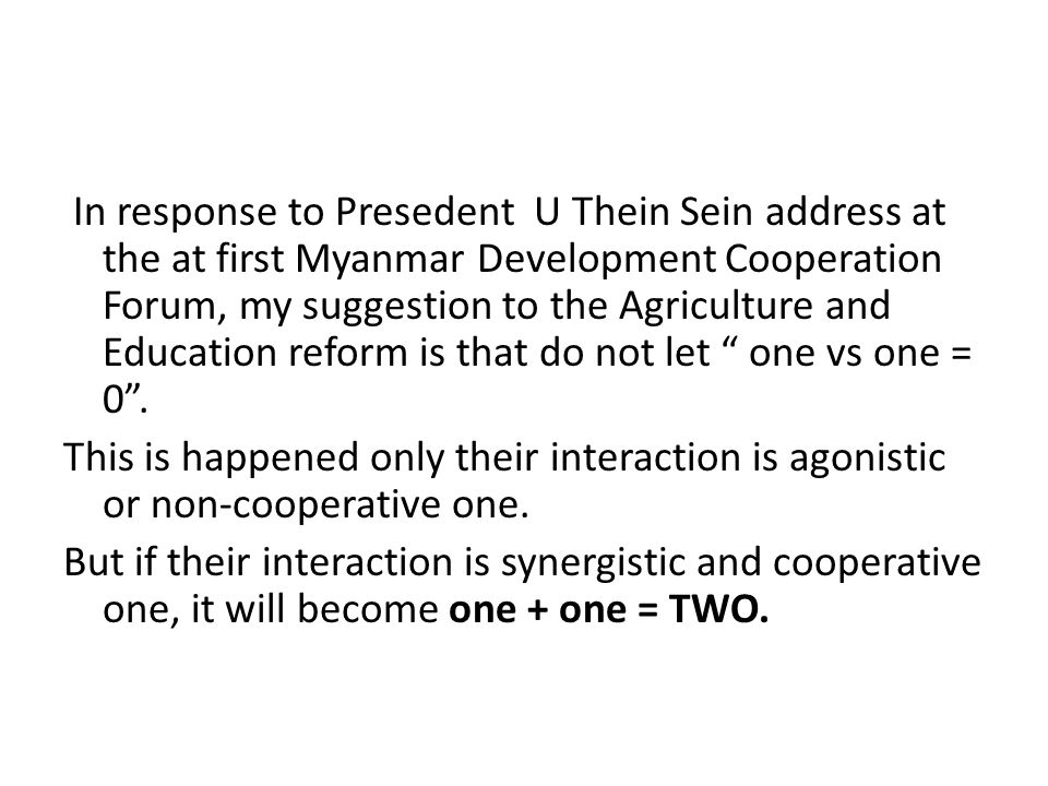 In response to Presedent U Thein Sein address at the at first Myanmar Development Cooperation Forum, my suggestion to the Agriculture and Education reform is that do not let one vs one = 0 .