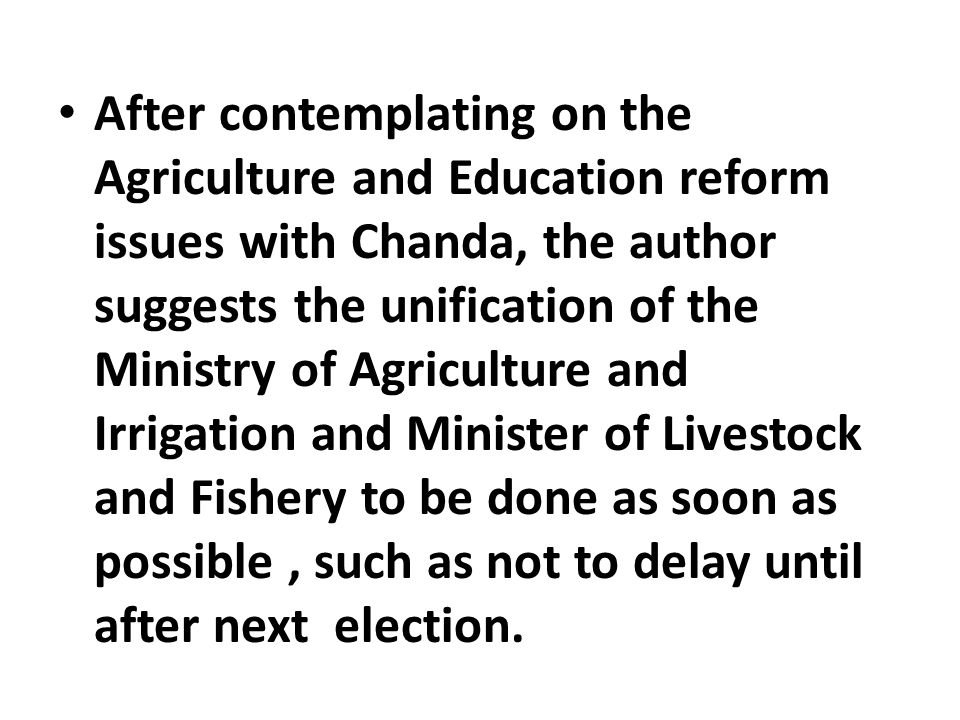 After contemplating on the Agriculture and Education reform issues with Chanda, the author suggests the unification of the Ministry of Agriculture and Irrigation and Minister of Livestock and Fishery to be done as soon as possible, such as not to delay until after next election.