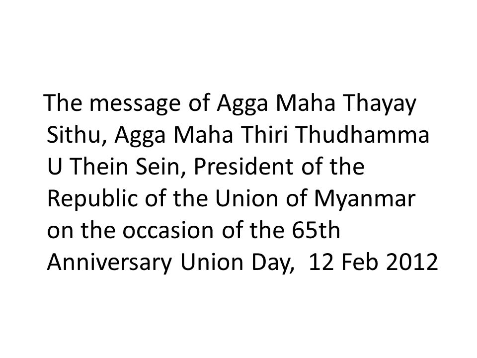 The message of Agga Maha Thayay Sithu, Agga Maha Thiri Thudhamma U Thein Sein, President of the Republic of the Union of Myanmar on the occasion of the 65th Anniversary Union Day, 12 Feb 2012