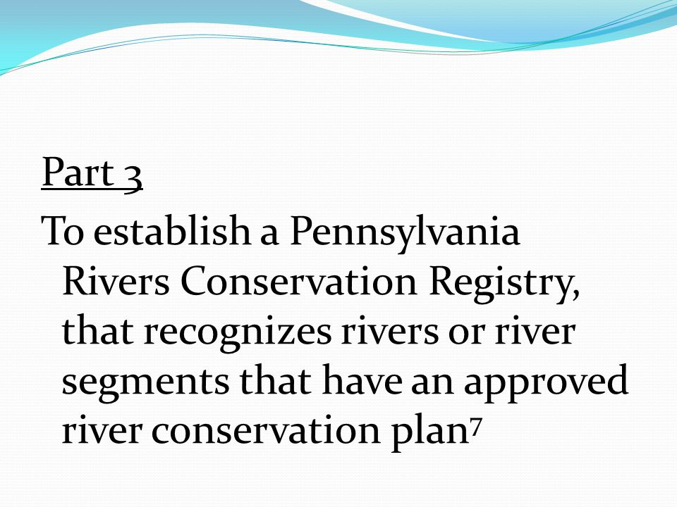 Part 3 To establish a Pennsylvania Rivers Conservation Registry, that recognizes rivers or river segments that have an approved river conservation plan 7