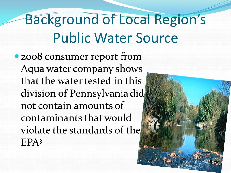 Background of Local Region's Public Water Source 2008 consumer report from Aqua water company shows that the water tested in this division of Pennsylvania did not contain amounts of contaminants that would violate the standards of the EPA 3