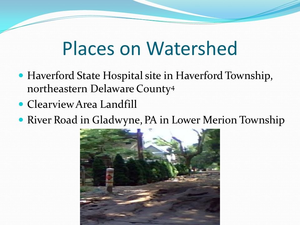Places on Watershed Haverford State Hospital site in Haverford Township, northeastern Delaware County 4 Clearview Area Landfill River Road in Gladwyne, PA in Lower Merion Township