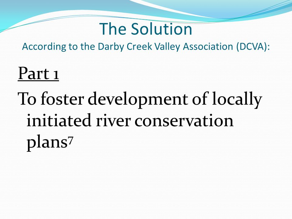 The Solution According to the Darby Creek Valley Association (DCVA): Part 1 To foster development of locally initiated river conservation plans 7