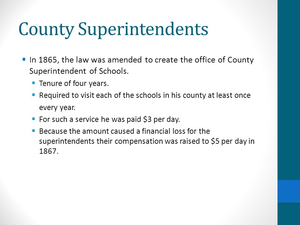 County Superintendents  In 1865, the law was amended to create the office of County Superintendent of Schools.  Tenure of four years.  Required to