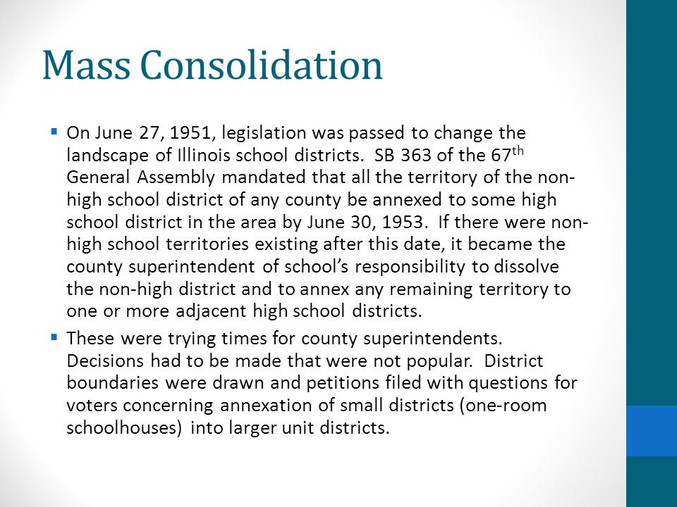 Mass Consolidation  On June 27, 1951, legislation was passed to change the landscape of Illinois school districts. SB 363 of the 67 th General Assemb