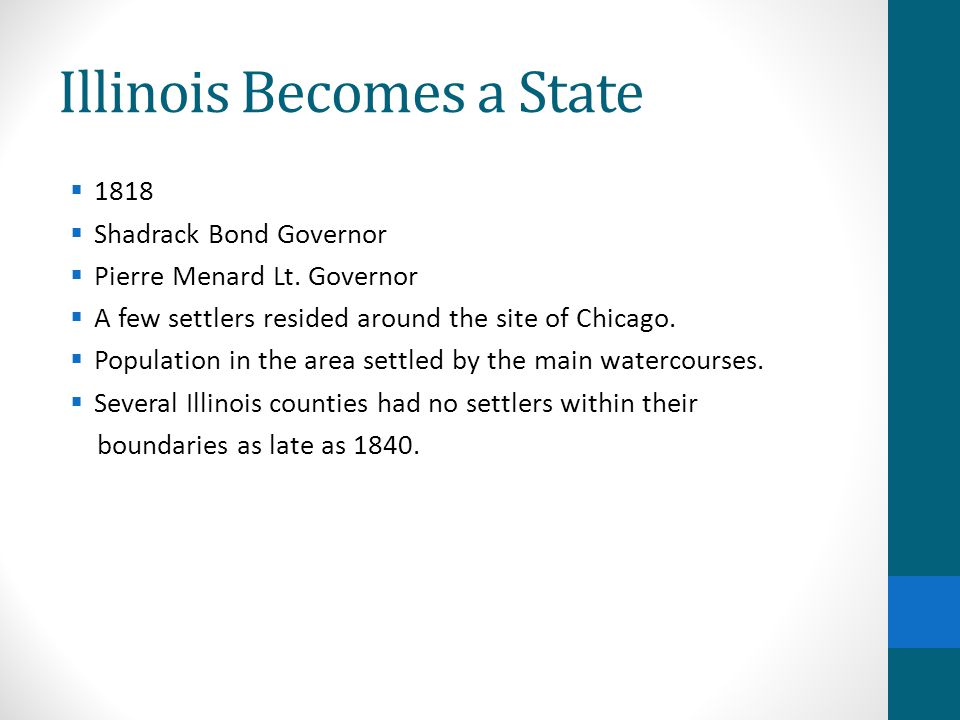 Illinois Becomes a State  1818  Shadrack Bond Governor  Pierre Menard Lt. Governor  A few settlers resided around the site of Chicago.  Populatio