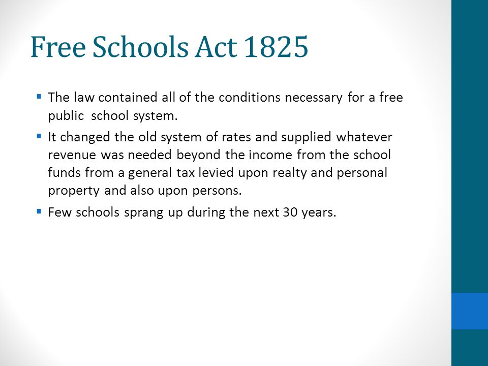 Free Schools Act 1825  The law contained all of the conditions necessary for a free public school system.  It changed the old system of rates and su