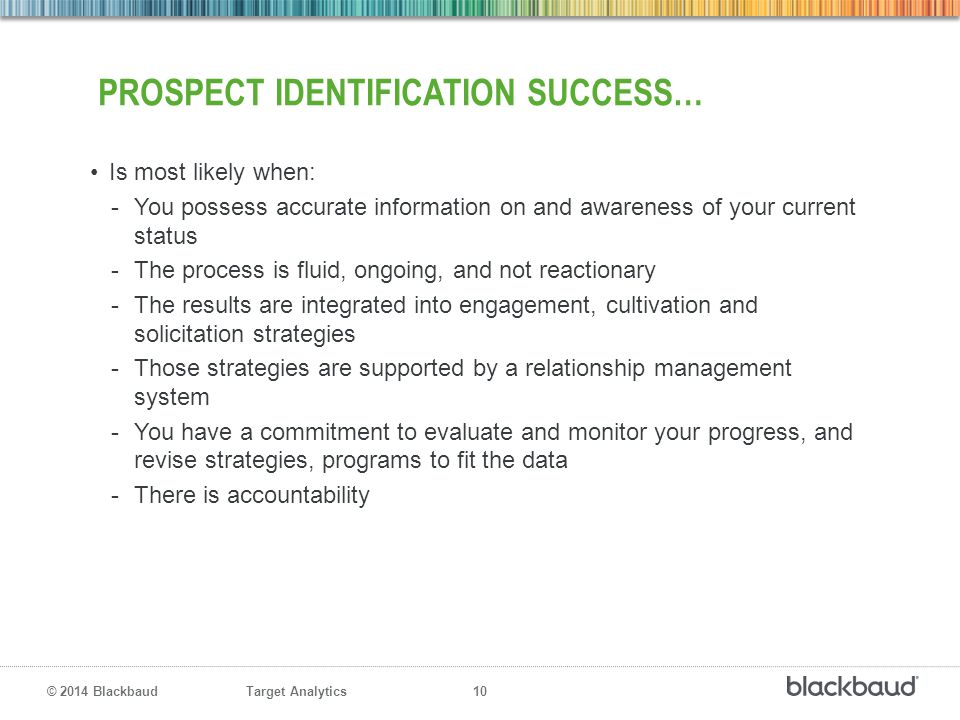Target Analytics 10 © 2014 Blackbaud PROSPECT IDENTIFICATION SUCCESS… Is most likely when: -You possess accurate information on and awareness of your