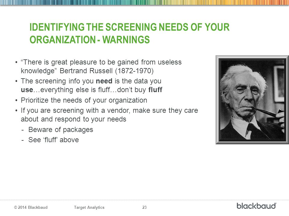 "Target Analytics 23 © 2014 Blackbaud IDENTIFYING THE SCREENING NEEDS OF YOUR ORGANIZATION - WARNINGS ""There is great pleasure to be gained from useles"