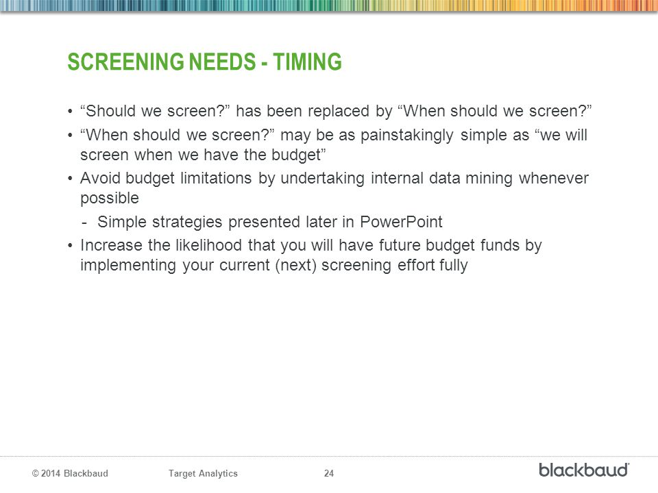 "Target Analytics 24 © 2014 Blackbaud SCREENING NEEDS - TIMING ""Should we screen?"" has been replaced by ""When should we screen?"" ""When should we screen"