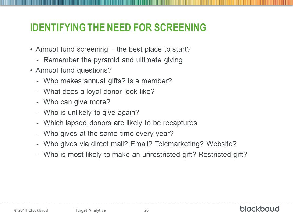 Target Analytics 26 © 2014 Blackbaud IDENTIFYING THE NEED FOR SCREENING Annual fund screening – the best place to start? -Remember the pyramid and ult