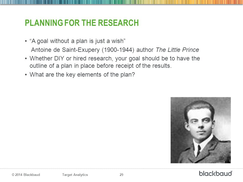 "Target Analytics 29 © 2014 Blackbaud PLANNING FOR THE RESEARCH ""A goal without a plan is just a wish"" Antoine de Saint-Exupery (1900-1944) author The"