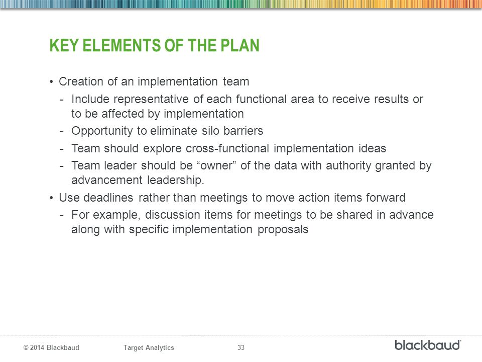 Target Analytics 33 © 2014 Blackbaud KEY ELEMENTS OF THE PLAN Creation of an implementation team -Include representative of each functional area to re