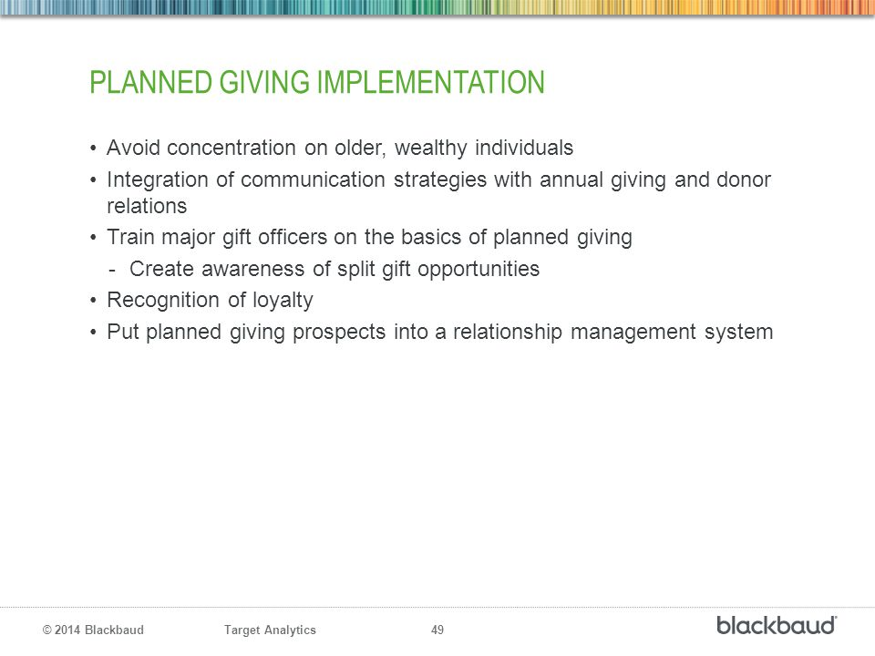 Target Analytics 49 © 2014 Blackbaud PLANNED GIVING IMPLEMENTATION Avoid concentration on older, wealthy individuals Integration of communication stra