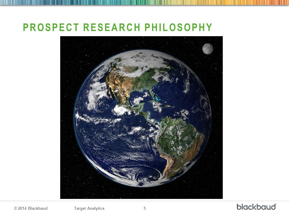 Target Analytics 5 © 2014 Blackbaud PROSPECT RESEARCH PHILOSOPHY