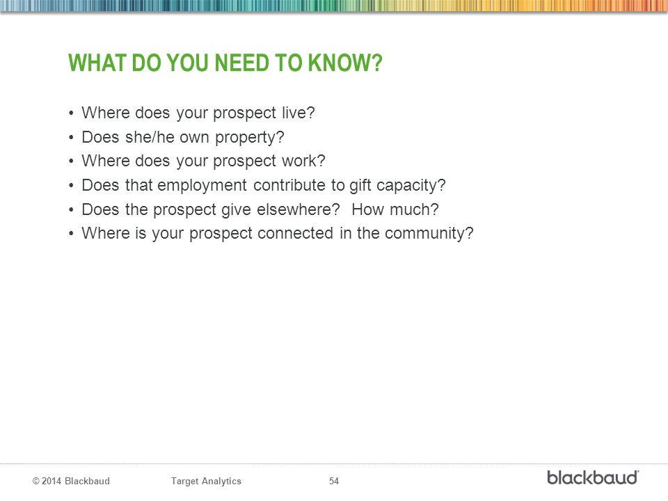 Target Analytics 54 © 2014 Blackbaud WHAT DO YOU NEED TO KNOW? Where does your prospect live? Does she/he own property? Where does your prospect work?