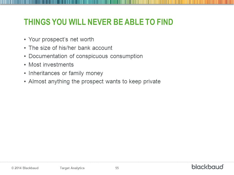 Target Analytics 55 © 2014 Blackbaud THINGS YOU WILL NEVER BE ABLE TO FIND Your prospect's net worth The size of his/her bank account Documentation of