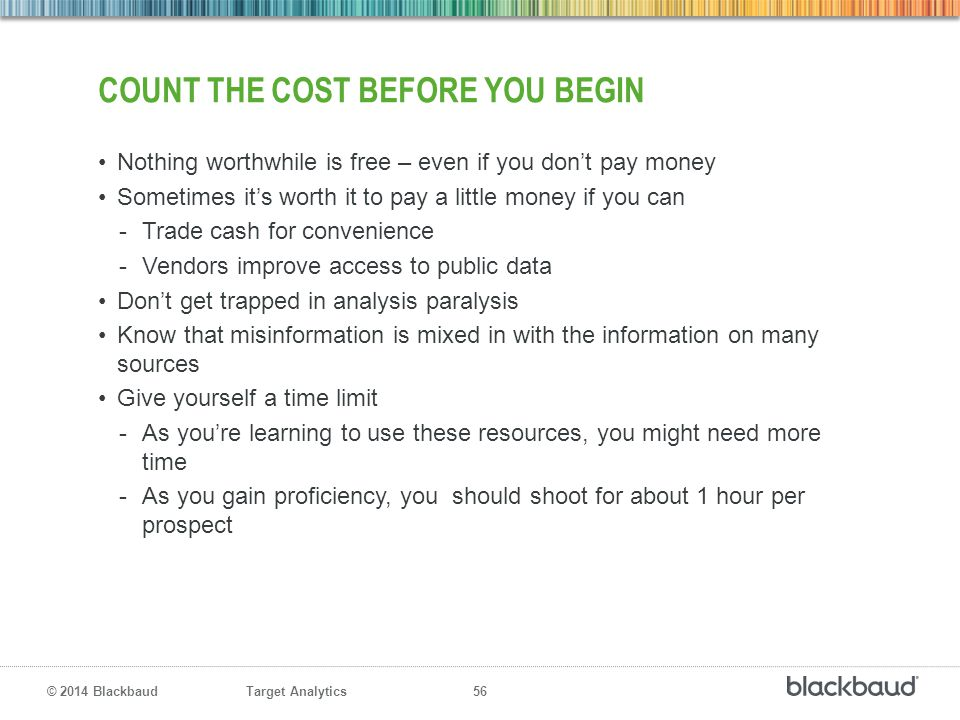 Target Analytics 56 © 2014 Blackbaud COUNT THE COST BEFORE YOU BEGIN Nothing worthwhile is free – even if you don't pay money Sometimes it's worth it