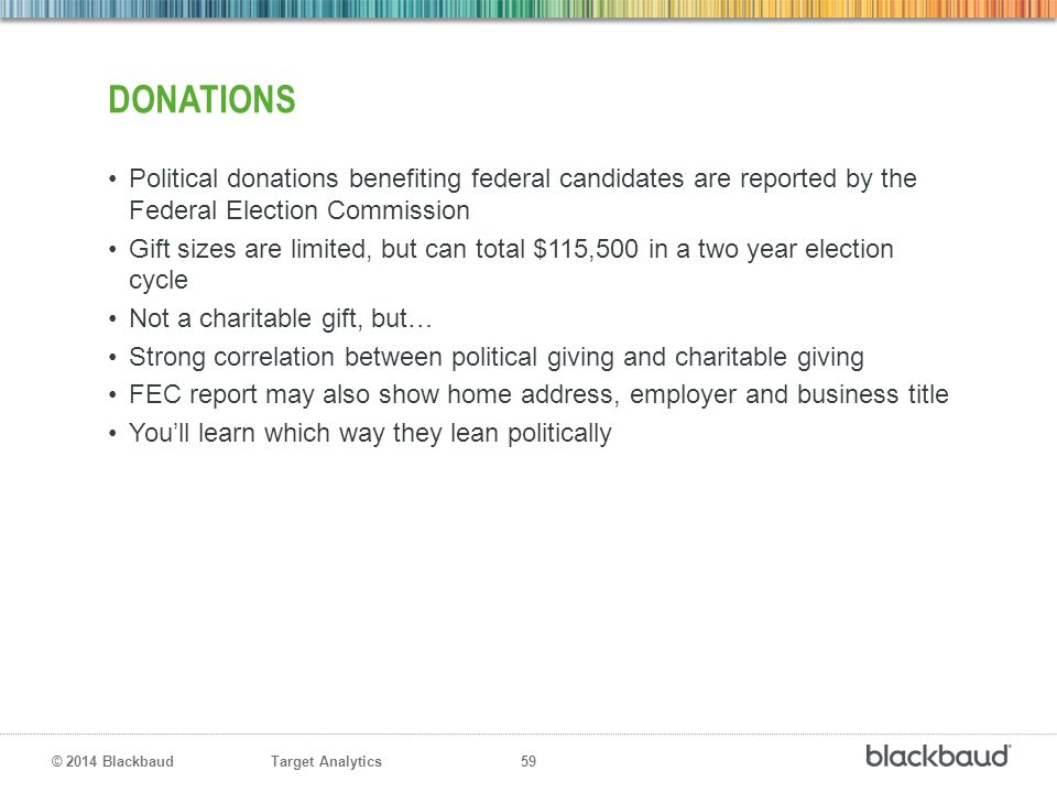 Target Analytics 59 © 2014 Blackbaud DONATIONS Political donations benefiting federal candidates are reported by the Federal Election Commission Gift