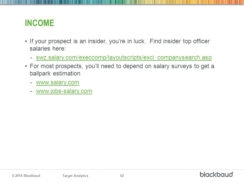Target Analytics 62 © 2014 Blackbaud INCOME If your prospect is an insider, you're in luck. Find insider top officer salaries here: -swz.salary.com/ex