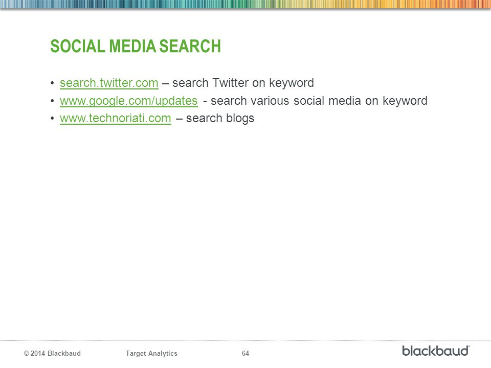 Target Analytics 64 © 2014 Blackbaud SOCIAL MEDIA SEARCH search.twitter.com – search Twitter on keywordsearch.twitter.com www.google.com/updates - sea