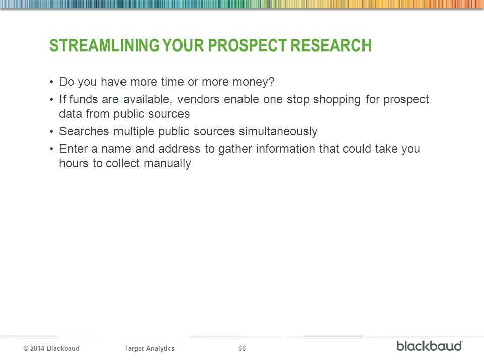 Target Analytics 66 © 2014 Blackbaud STREAMLINING YOUR PROSPECT RESEARCH Do you have more time or more money? If funds are available, vendors enable o