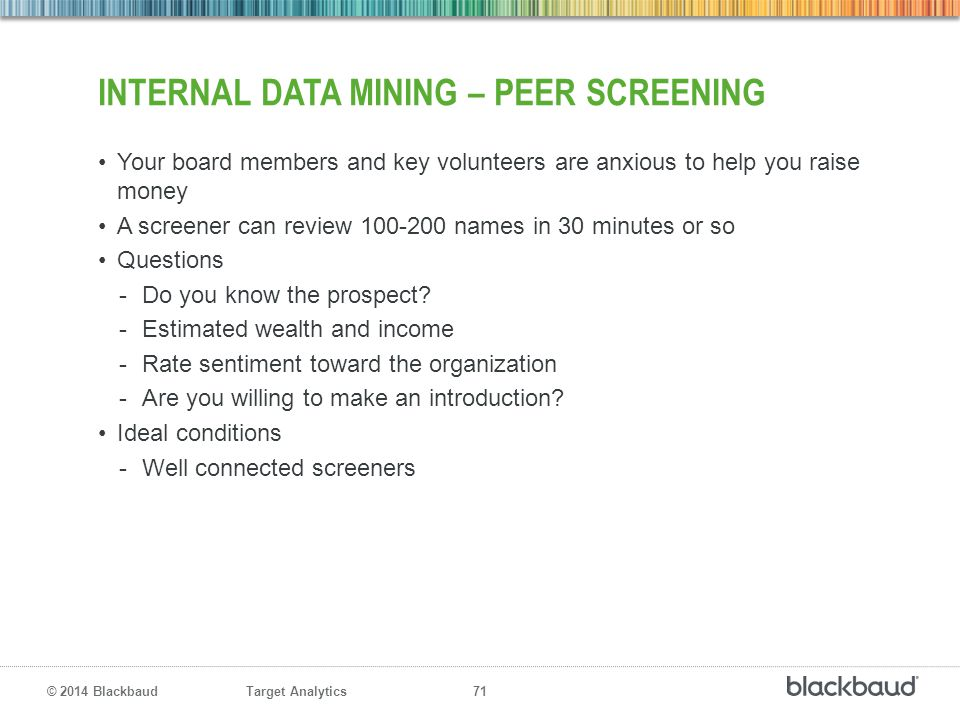 Target Analytics 71 © 2014 Blackbaud INTERNAL DATA MINING – PEER SCREENING Your board members and key volunteers are anxious to help you raise money A