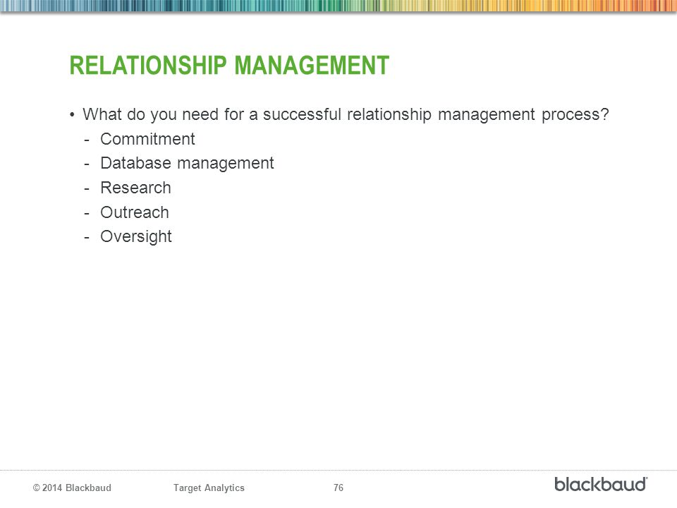 Target Analytics 76 © 2014 Blackbaud RELATIONSHIP MANAGEMENT What do you need for a successful relationship management process? -Commitment -Database