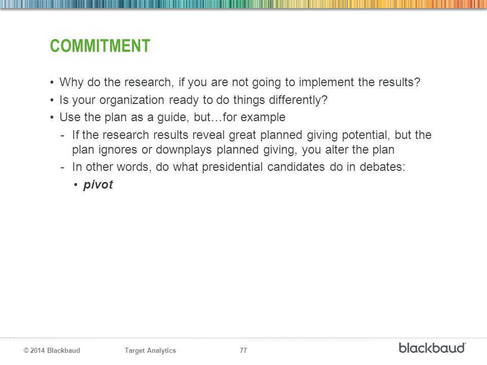 Target Analytics 77 © 2014 Blackbaud COMMITMENT Why do the research, if you are not going to implement the results? Is your organization ready to do t