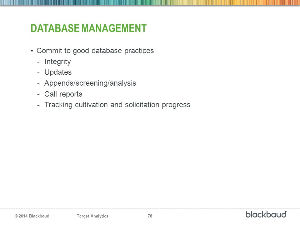 Target Analytics 78 © 2014 Blackbaud DATABASE MANAGEMENT Commit to good database practices -Integrity -Updates -Appends/screening/analysis -Call repor