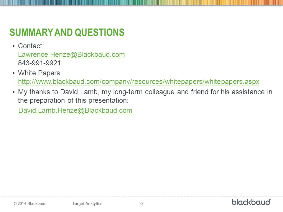 Target Analytics 82 © 2014 Blackbaud SUMMARY AND QUESTIONS Contact: Lawrence.Henze@Blackbaud.com 843-991-9921 Lawrence.Henze@Blackbaud.com White Paper