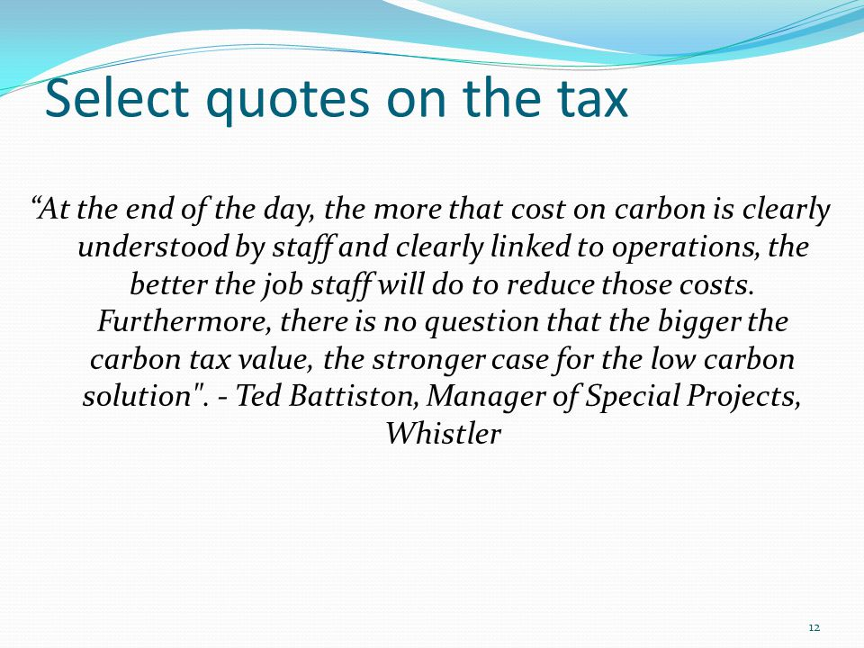 Select quotes on the tax At the end of the day, the more that cost on carbon is clearly understood by staff and clearly linked to operations, the better the job staff will do to reduce those costs.
