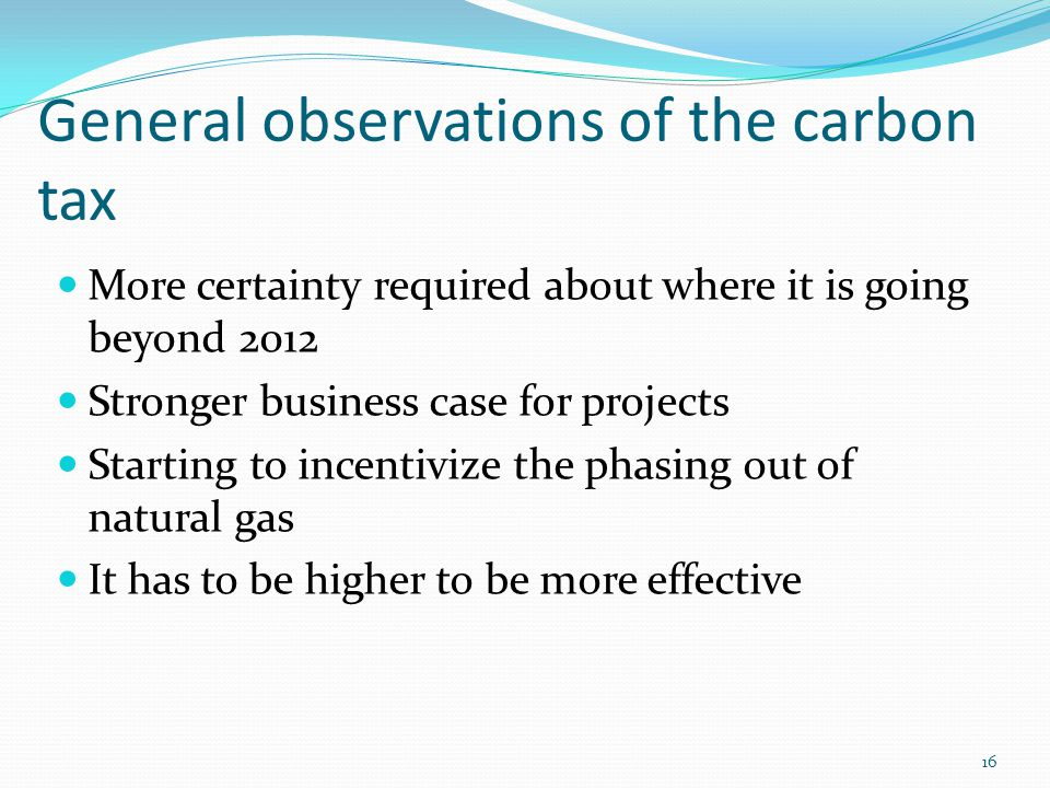 General observations of the carbon tax More certainty required about where it is going beyond 2012 Stronger business case for projects Starting to incentivize the phasing out of natural gas It has to be higher to be more effective 16