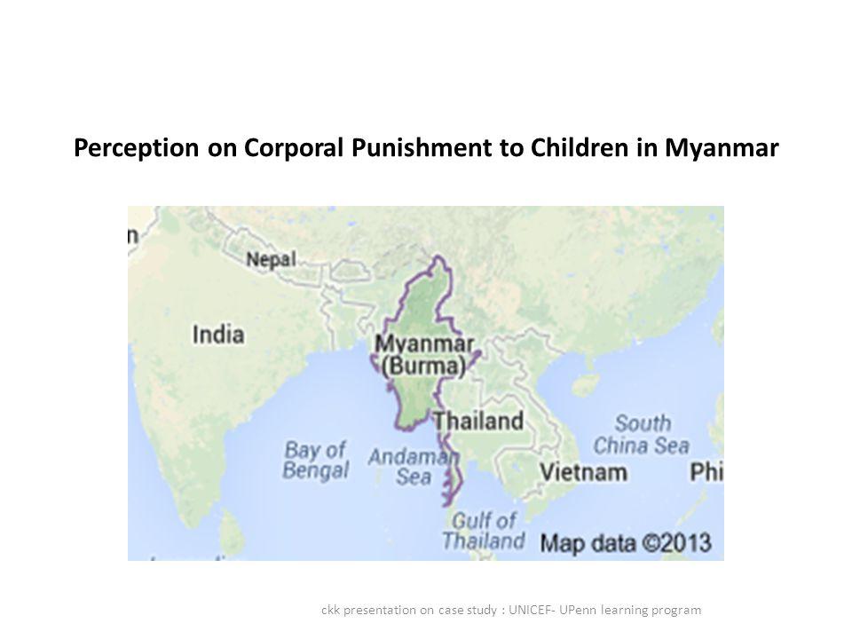 Perception on Corporal Punishment to Children in Myanmar ckk presentation on case study : UNICEF- UPenn learning program