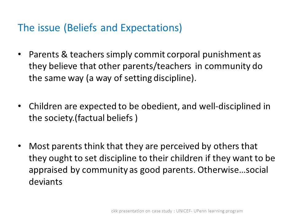 The issue (Beliefs and Expectations) Parents & teachers simply commit corporal punishment as they believe that other parents/teachers in community do the same way (a way of setting discipline).
