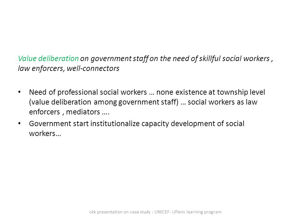 Value deliberation on government staff on the need of skillful social workers, law enforcers, well-connectors Need of professional social workers … none existence at township level (value deliberation among government staff) … social workers as law enforcers, mediators ….