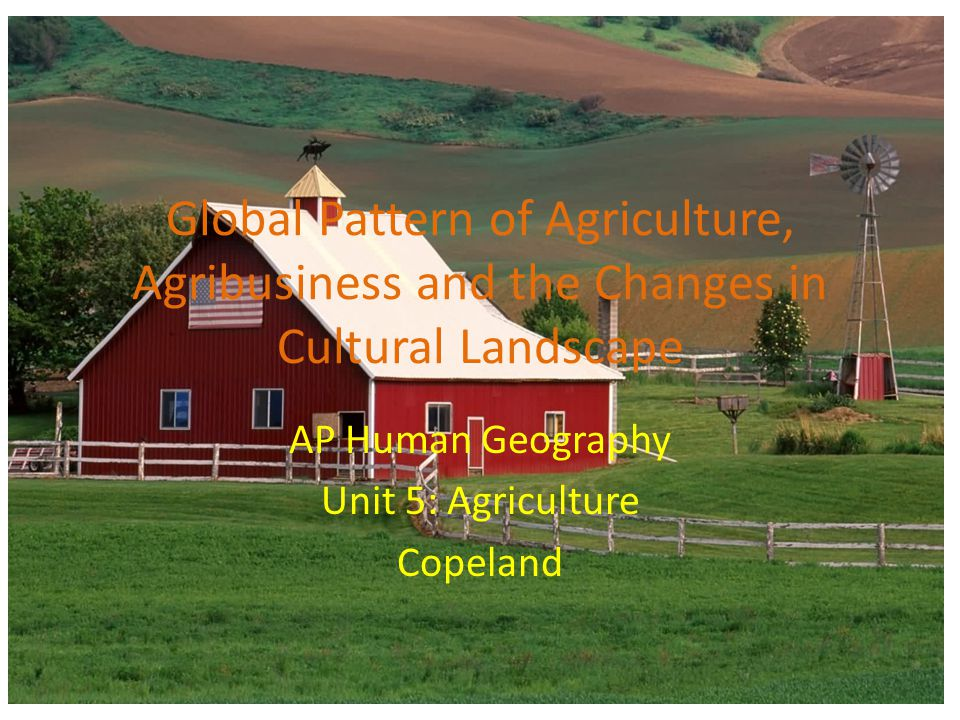 Global Pattern of Agriculture, Agribusiness and the Changes in Cultural Landscape AP Human Geography Unit 5: Agriculture Copeland