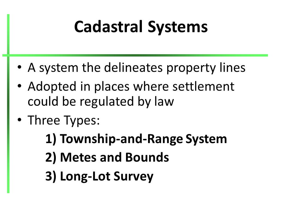 Cadastral Systems A system the delineates property lines Adopted in places where settlement could be regulated by law Three Types: 1) Township-and-Range System 2) Metes and Bounds 3) Long-Lot Survey