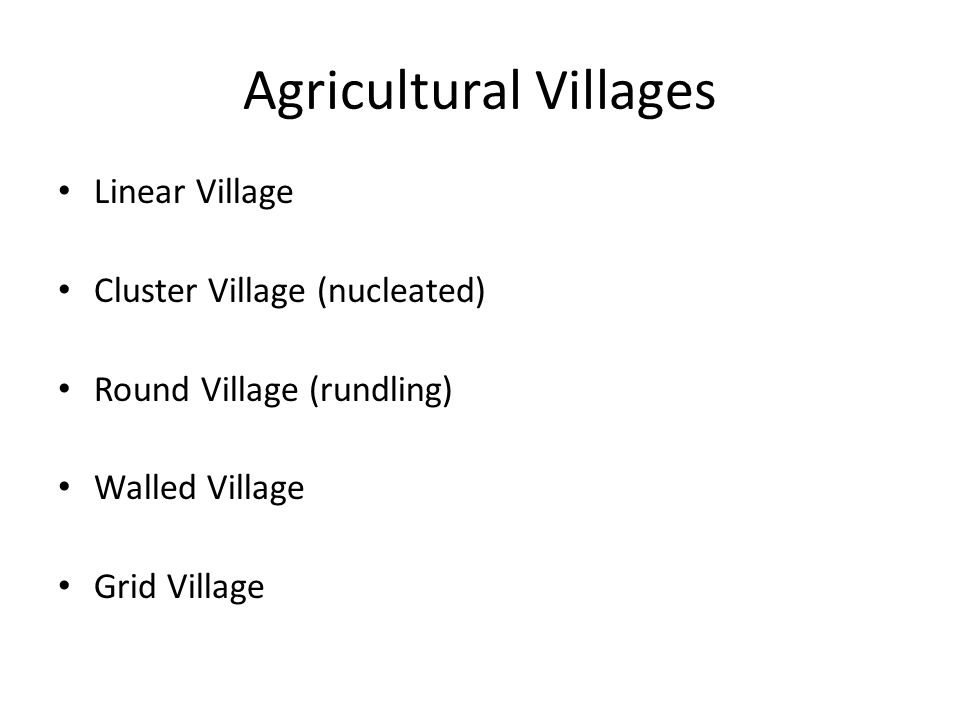 Agricultural Villages Linear Village Cluster Village (nucleated) Round Village (rundling) Walled Village Grid Village