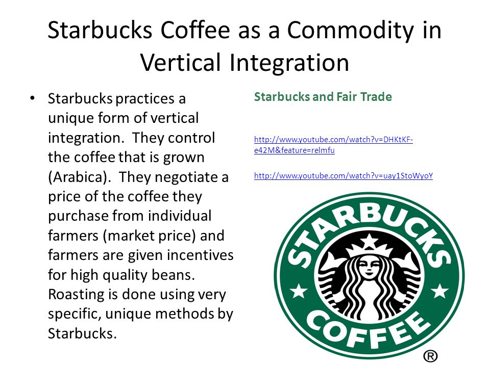 Starbucks Coffee as a Commodity in Vertical Integration Starbucks practices a unique form of vertical integration.